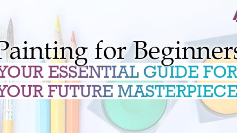 Painting for Beginners: Your Essential Guide for Your Future Masterpiece